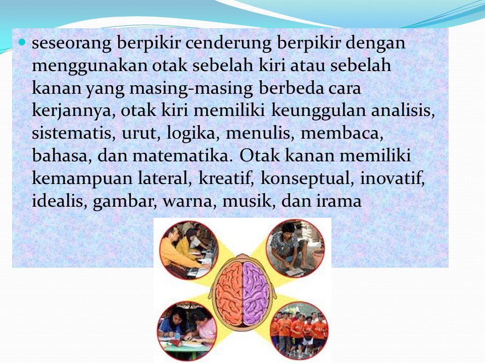 seseorang berpikir cenderung berpikir dengan menggunakan otak sebelah kiri atau sebelah kanan yang masing-masing berbeda cara kerjannya, otak kiri memiliki keunggulan analisis, sistematis, urut, logika, menulis, membaca, bahasa, dan matematika.