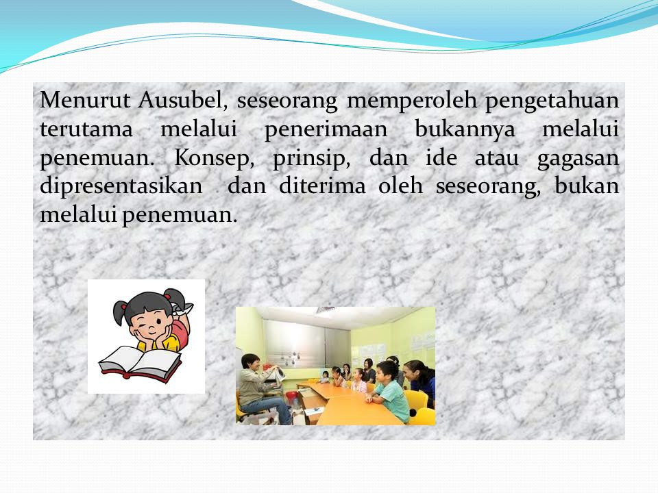 Menurut Ausubel, seseorang memperoleh pengetahuan terutama melalui penerimaan bukannya melalui penemuan.