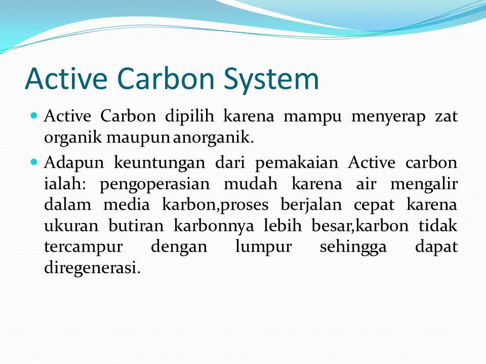 Active Carbon System Active Carbon dipilih karena mampu menyerap zat organik maupun anorganik.