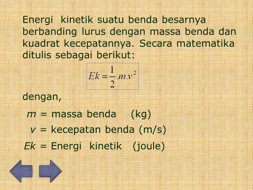 Energi kinetik suatu benda besarnya berbanding lurus dengan massa benda dan kuadrat kecepatannya. Secara matematika ditulis sebagai berikut: