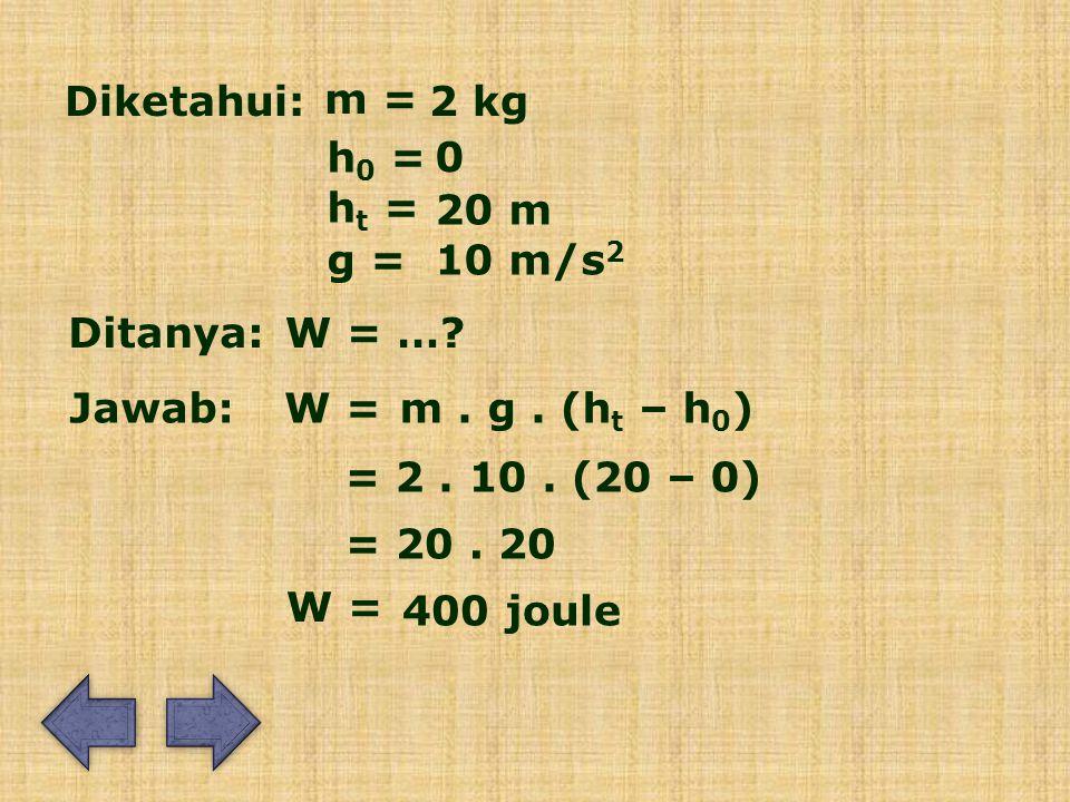 Diketahui: m = 2 kg. h0 = ht = 20 m. g = 10 m/s2. Ditanya: W = … Jawab: W = m . g . (ht – h0)