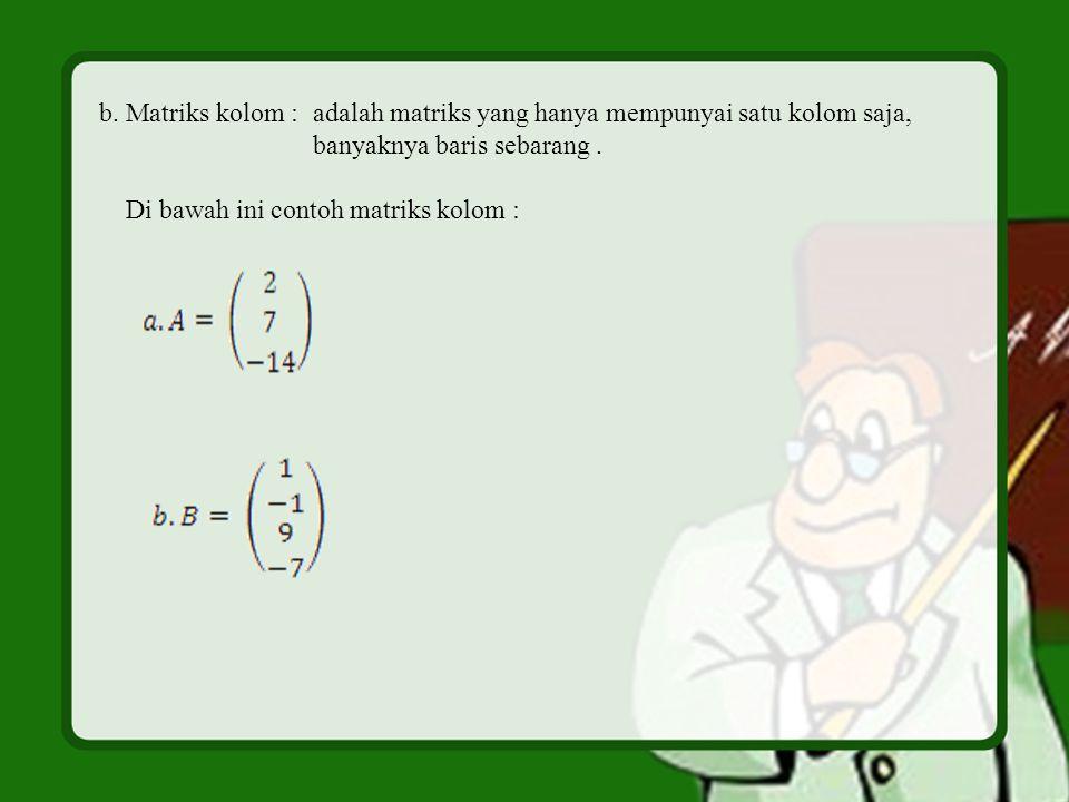 b. Matriks kolom : adalah matriks yang hanya mempunyai satu kolom saja,