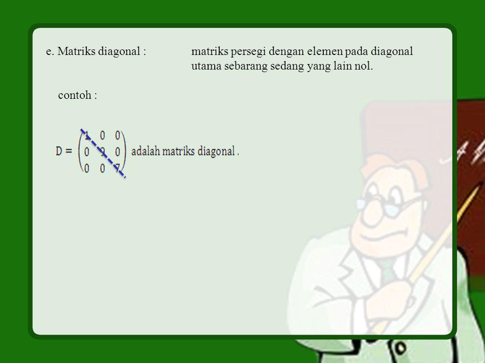 e. Matriks diagonal : matriks persegi dengan elemen pada diagonal