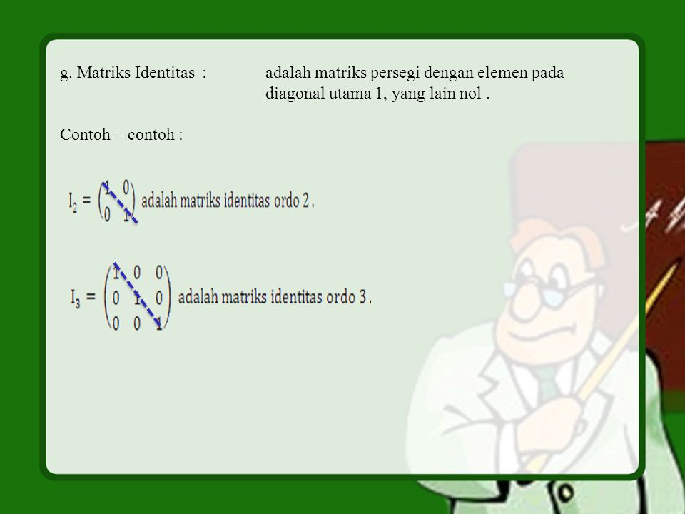 g. Matriks Identitas : adalah matriks persegi dengan elemen pada