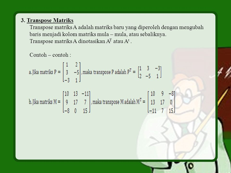 3. Transpose Matriks Transpose matriks A adalah matriks baru yang diperoleh dengan mengubah.