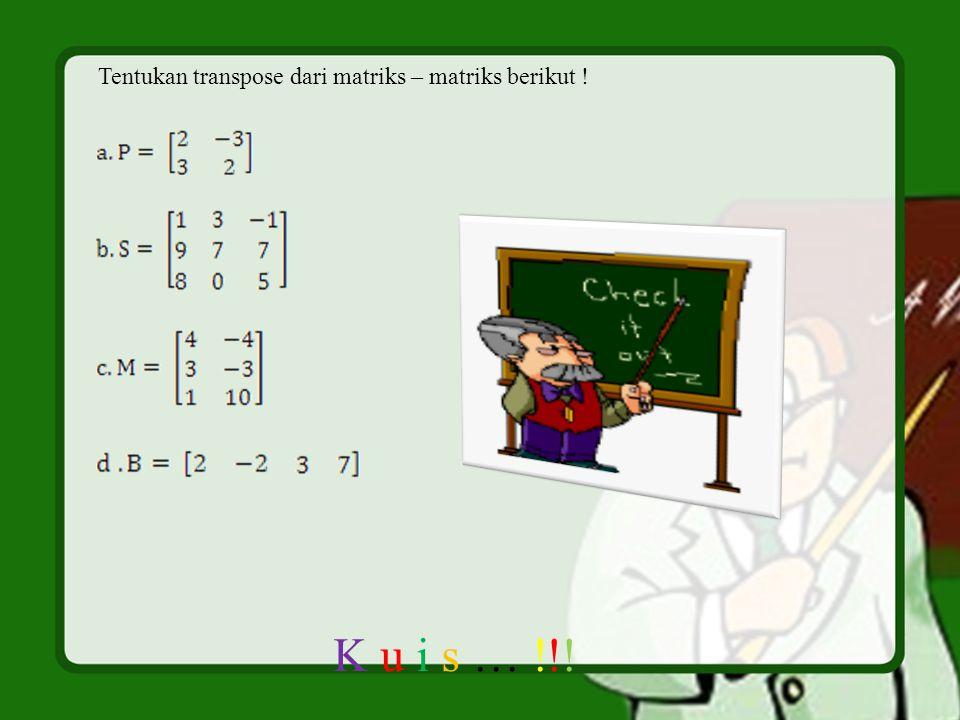 K u i s … !!! Tentukan transpose dari matriks – matriks berikut !