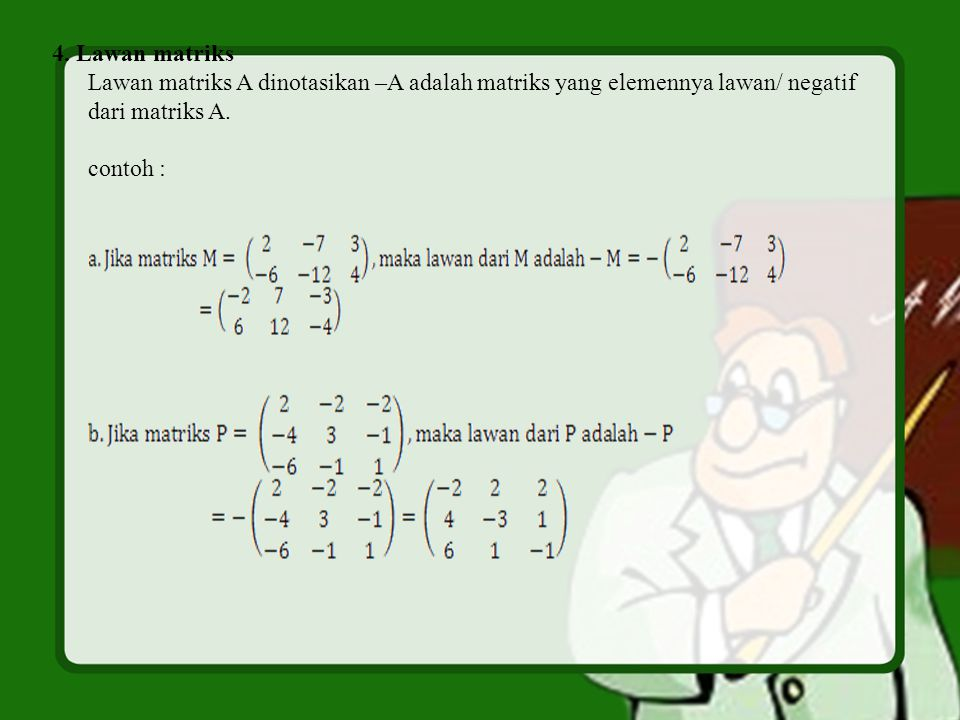 4. Lawan matriks Lawan matriks A dinotasikan –A adalah matriks yang elemennya lawan/ negatif. dari matriks A.