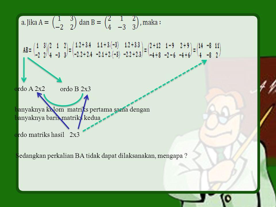 ordo A 2x2 ordo B 2x3. banyaknya kolom matriks pertama sama dengan. banyaknya baris matriks kedua.