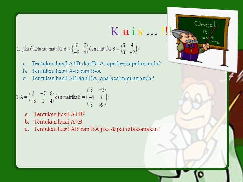 K u i s … !!! Tentukan hasil A+B dan B+A, apa kesimpulan anda