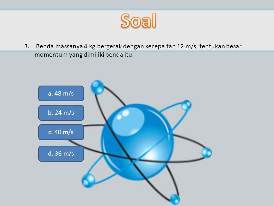 Soal Benda massanya 4 kg bergerak dengan kecepa tan 12 m/s, tentukan besar momentum yang dimiliki benda itu.