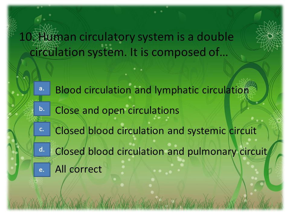 10. Human circulatory system is a double circulation system