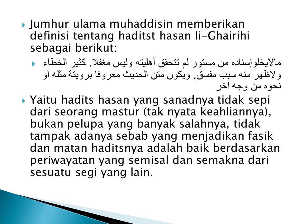 Jumhur ulama muhaddisin memberikan definisi tentang haditst hasan li-Ghairihi sebagai berikut: