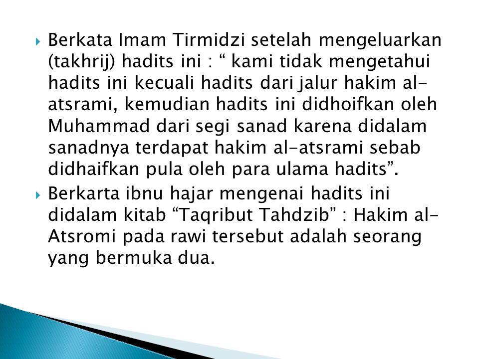 Berkata Imam Tirmidzi setelah mengeluarkan (takhrij) hadits ini : kami tidak mengetahui hadits ini kecuali hadits dari jalur hakim al- atsrami, kemudian hadits ini didhoifkan oleh Muhammad dari segi sanad karena didalam sanadnya terdapat hakim al-atsrami sebab didhaifkan pula oleh para ulama hadits .