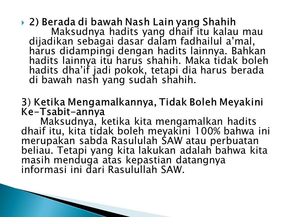 2) Berada di bawah Nash Lain yang Shahih Maksudnya hadits yang dhaif itu kalau mau dijadikan sebagai dasar dalam fadhailul a'mal, harus didampingi dengan hadits lainnya. Bahkan hadits lainnya itu harus shahih. Maka tidak boleh hadits dha'if jadi pokok, tetapi dia harus berada di bawah nash yang sudah shahih.