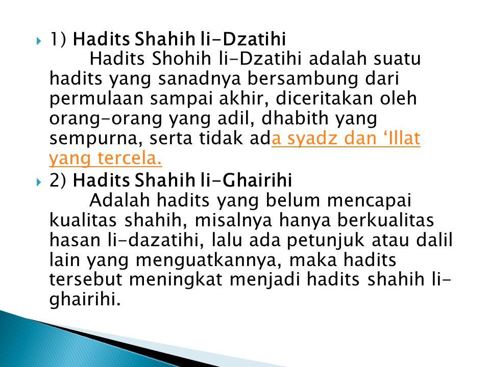 1) Hadits Shahih li-Dzatihi Hadits Shohih li-Dzatihi adalah suatu hadits yang sanadnya bersambung dari permulaan sampai akhir, diceritakan oleh orang-orang yang adil, dhabith yang sempurna, serta tidak ada syadz dan 'Illat yang tercela.