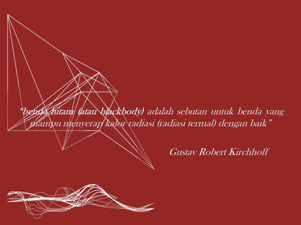 benda hitam (atau blackbody) adalah sebutan untuk benda yang mampu menyerap kalor radiasi (radiasi termal) dengan baik Gustav Robert Kirchhoff