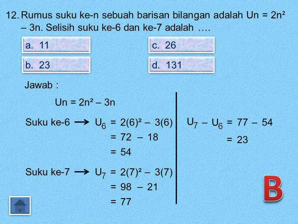 12. Rumus suku ke-n sebuah barisan bilangan adalah Un = 2n² – 3n. Selisih suku ke-6 dan ke-7 adalah ….