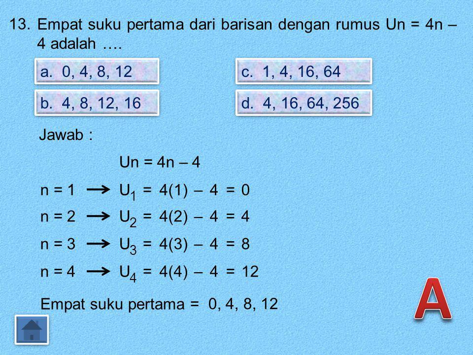 13. Empat suku pertama dari barisan dengan rumus Un = 4n – 4 adalah …. a. 0, 4, 8, 12. c. 1, 4, 16, 64.