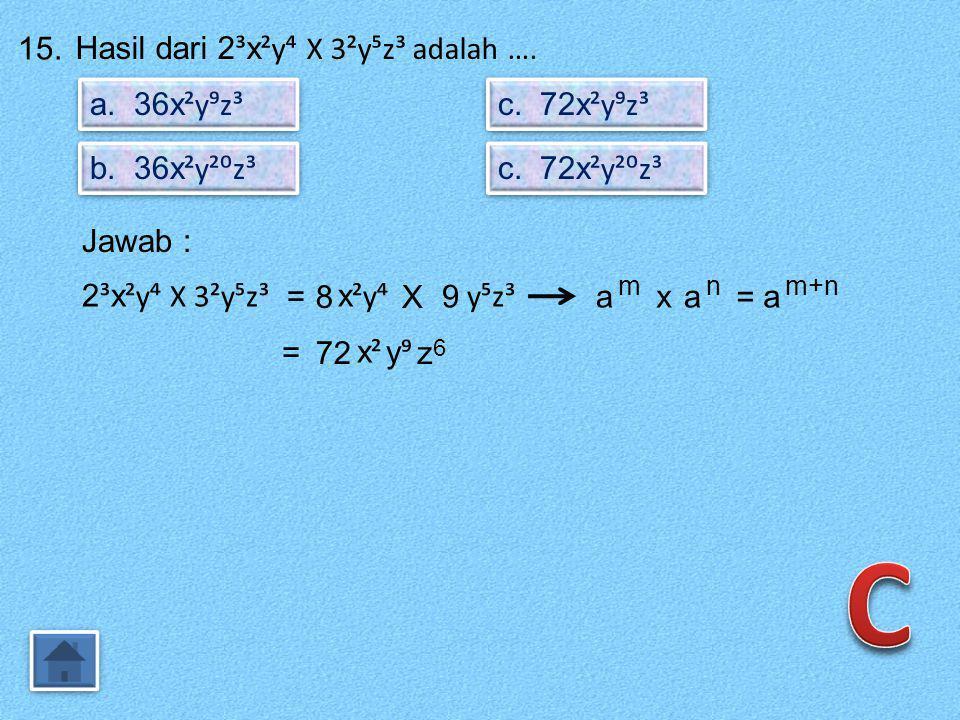 C 15. Hasil dari 2³x²y⁴ X 3²y⁵z³ adalah …. a. 36x²y⁹z³ c. 72x²y⁹z³