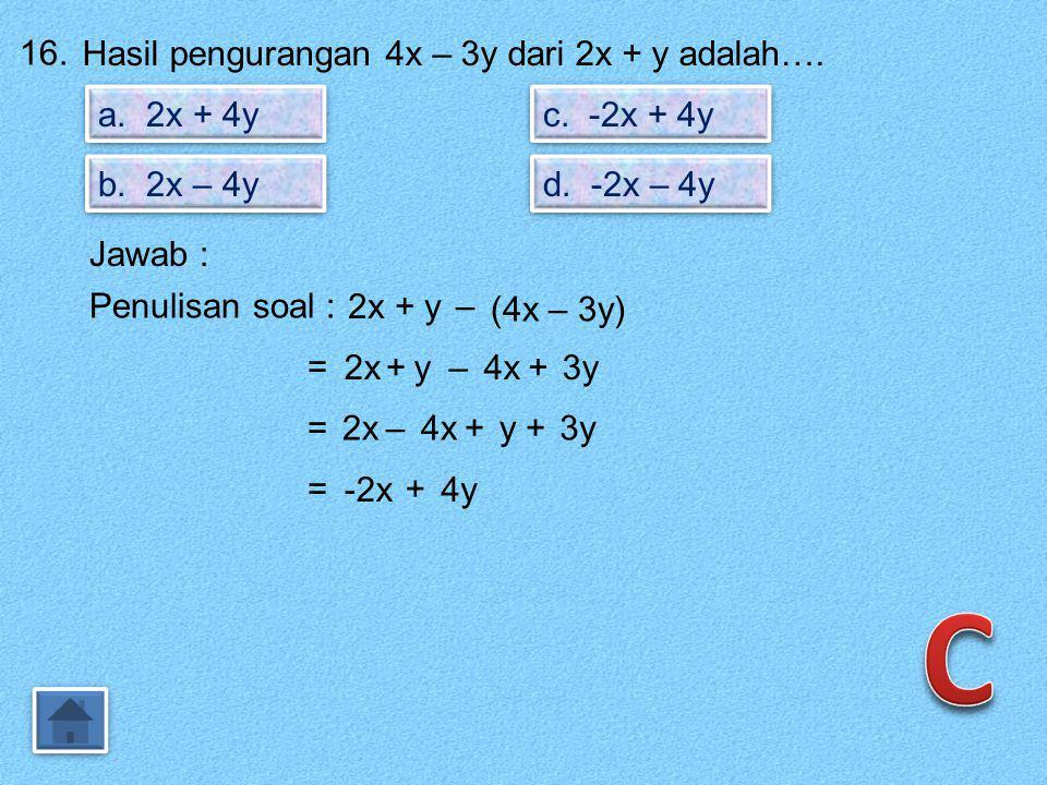 C 16. Hasil pengurangan 4x – 3y dari 2x + y adalah…. a. 2x + 4y