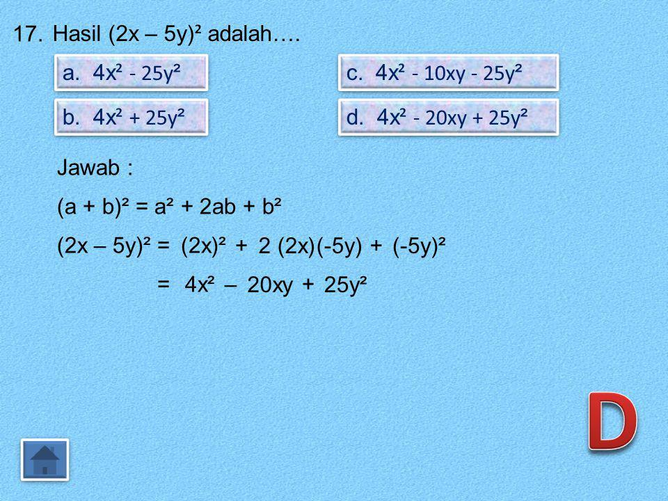 D 17. Hasil (2x – 5y)² adalah…. a. 4x² - 25y² c. 4x² - 10xy - 25y²