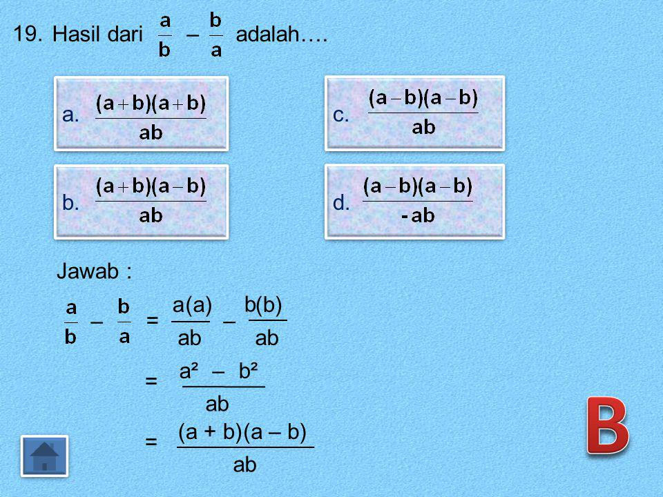 B 19. Hasil dari – adalah…. a. c. b. d. Jawab : a (a) b (b) – = – ab