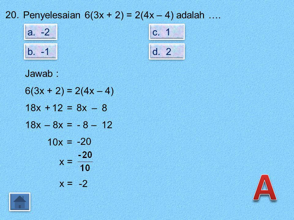 A 20. Penyelesaian 6(3x + 2) = 2(4x – 4) adalah …. a. -2 c. 1 b. -1