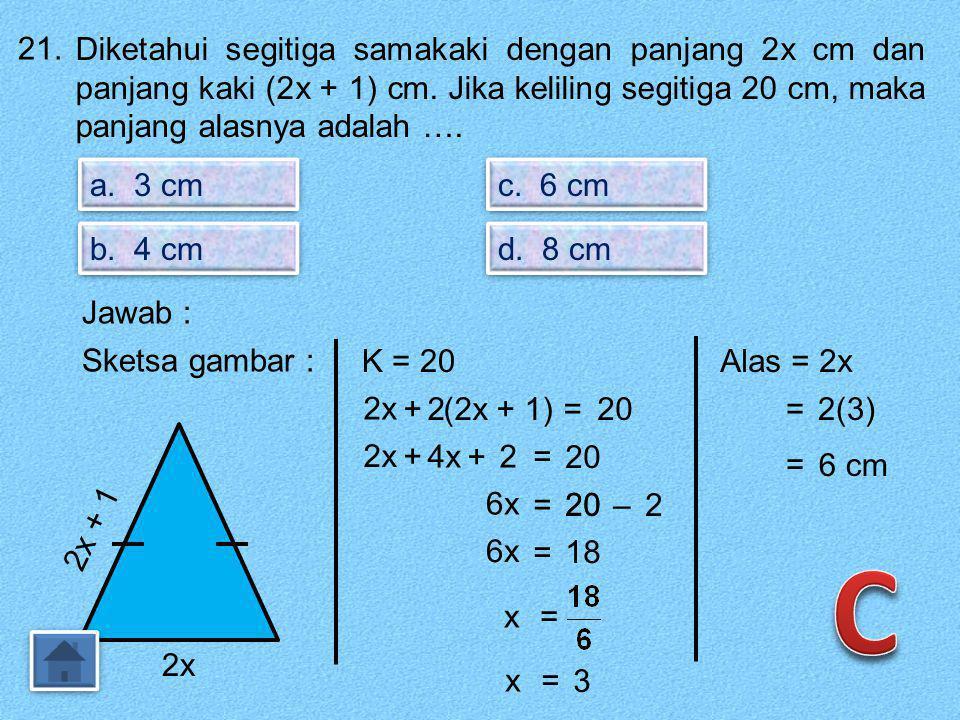 21. Diketahui segitiga samakaki dengan panjang 2x cm dan panjang kaki (2x + 1) cm. Jika keliling segitiga 20 cm, maka panjang alasnya adalah ….
