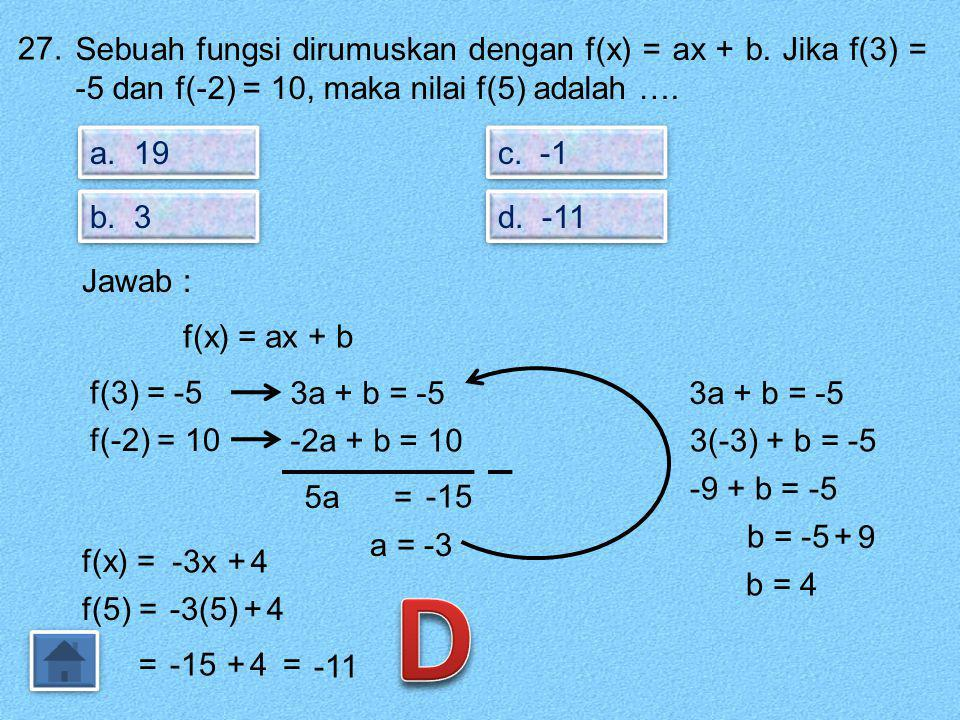 27. Sebuah fungsi dirumuskan dengan f(x) = ax + b. Jika f(3) = -5 dan f(-2) = 10, maka nilai f(5) adalah ….