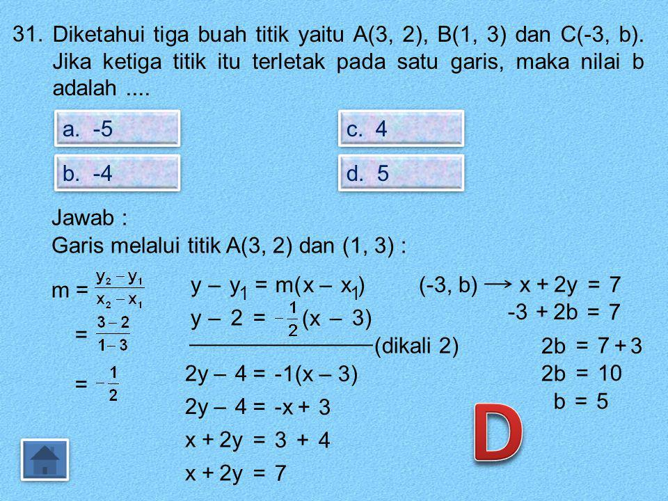 31. Diketahui tiga buah titik yaitu A(3, 2), B(1, 3) dan C(-3, b). Jika ketiga titik itu terletak pada satu garis, maka nilai b adalah ....