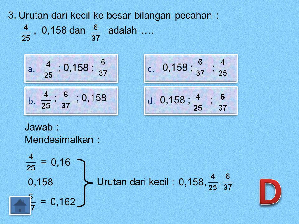 D 3. Urutan dari kecil ke besar bilangan pecahan :