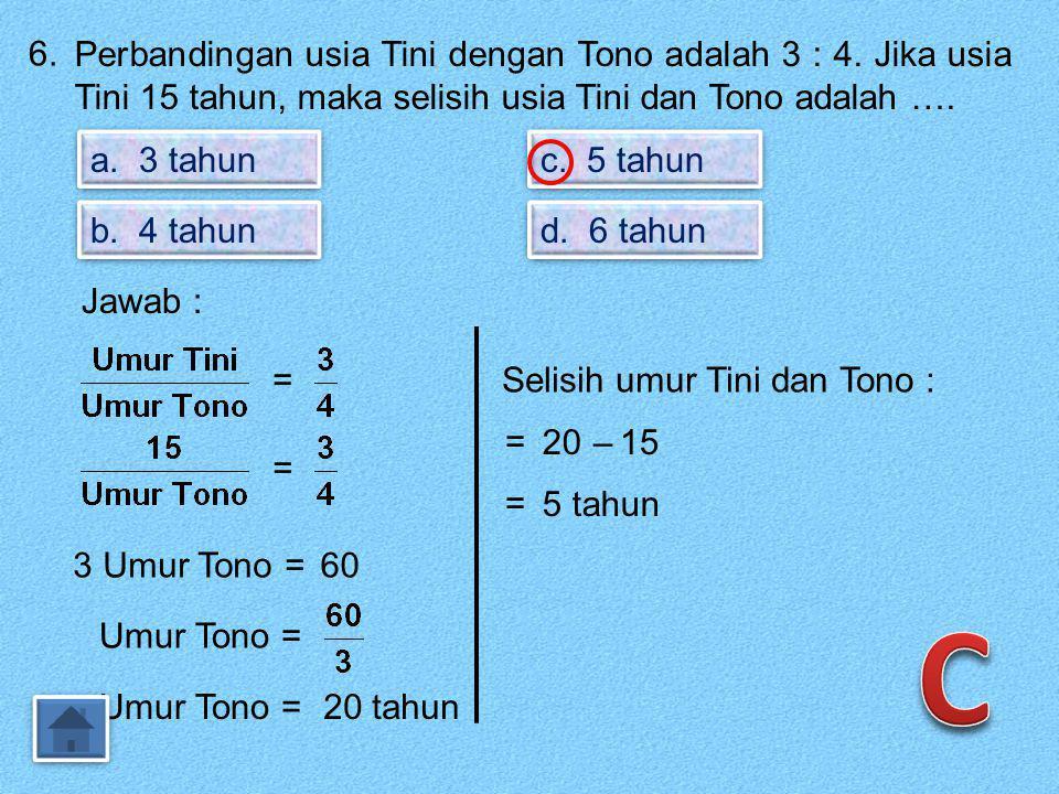 6. Perbandingan usia Tini dengan Tono adalah 3 : 4. Jika usia Tini 15 tahun, maka selisih usia Tini dan Tono adalah ….