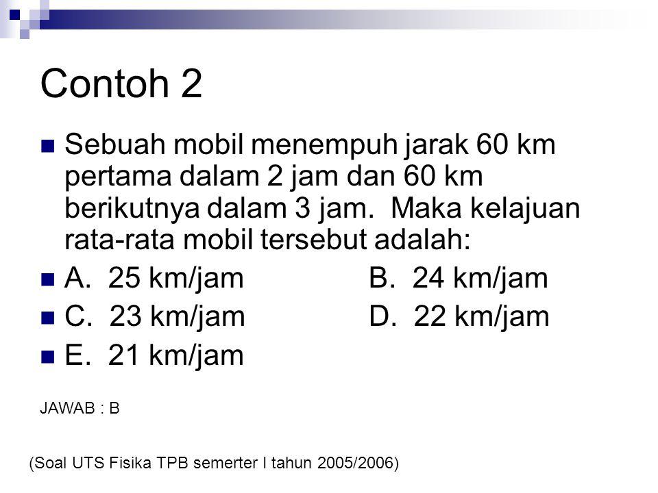 Contoh 2 Sebuah mobil menempuh jarak 60 km pertama dalam 2 jam dan 60 km berikutnya dalam 3 jam. Maka kelajuan rata-rata mobil tersebut adalah: