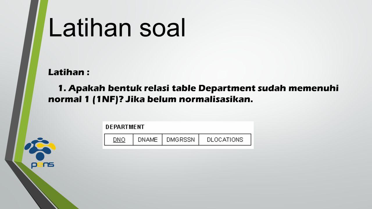 Latihan soal Latihan : 1. Apakah bentuk relasi table Department sudah memenuhi normal 1 (1NF).