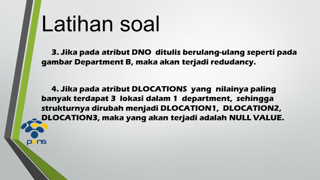 Latihan soal 3. Jika pada atribut DNO ditulis berulang-ulang seperti pada gambar Department B, maka akan terjadi redudancy.