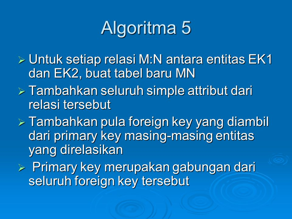 Algoritma 5 Untuk setiap relasi M:N antara entitas EK1 dan EK2, buat tabel baru MN. Tambahkan seluruh simple attribut dari relasi tersebut.