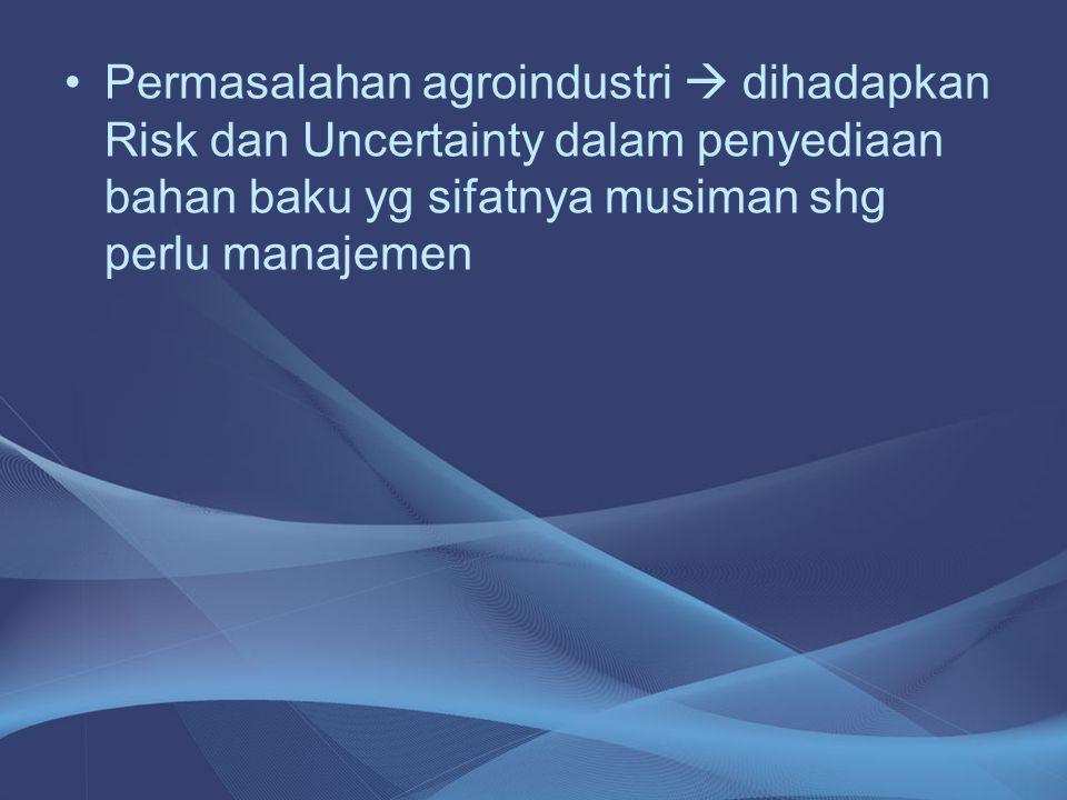 Permasalahan agroindustri  dihadapkan Risk dan Uncertainty dalam penyediaan bahan baku yg sifatnya musiman shg perlu manajemen