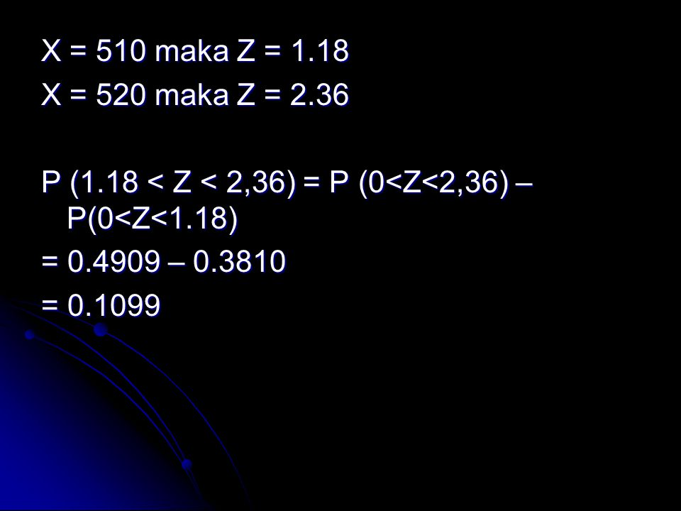 X = 510 maka Z = 1.18 X = 520 maka Z = 2.36 P (1.18 < Z < 2,36) = P (0<Z<2,36) – P(0<Z<1.18) = 0.4909 – 0.3810 = 0.1099