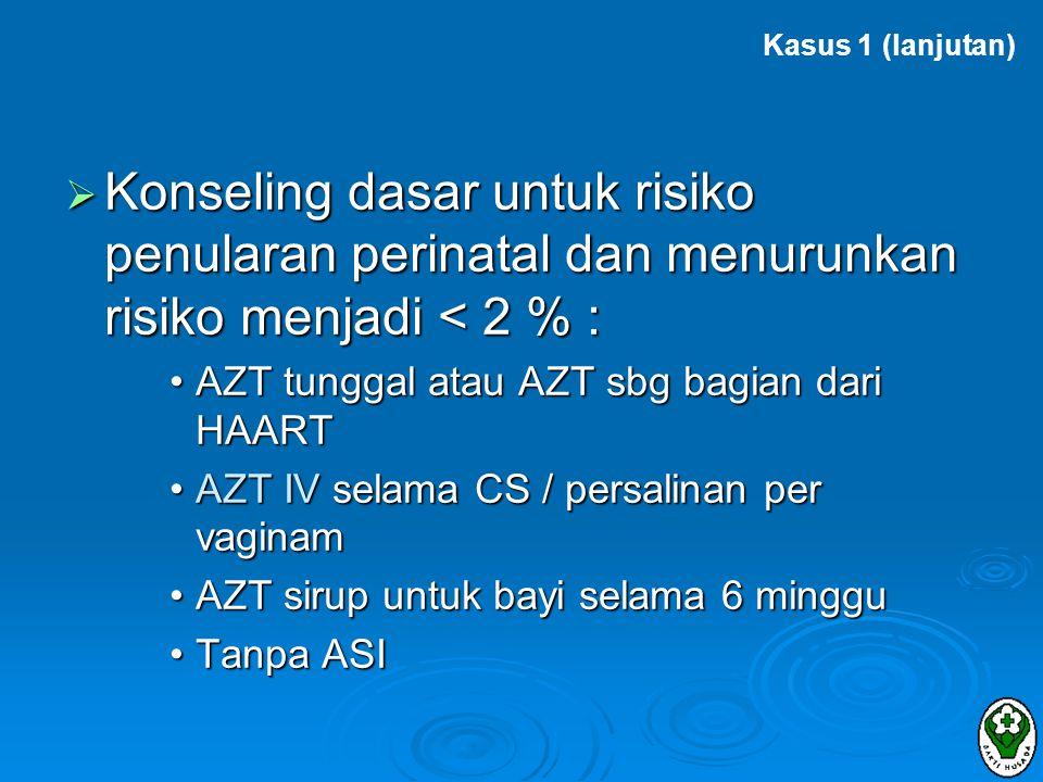 Kasus 1 (lanjutan) Konseling dasar untuk risiko penularan perinatal dan menurunkan risiko menjadi < 2 % :