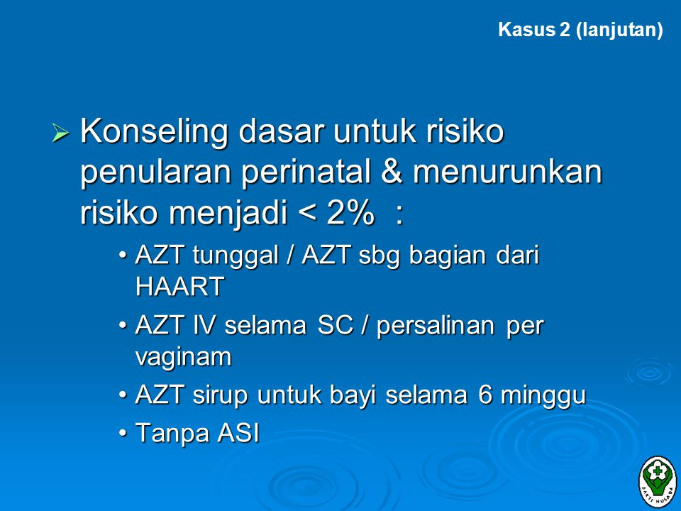 Kasus 2 (lanjutan) Konseling dasar untuk risiko penularan perinatal & menurunkan risiko menjadi < 2% :