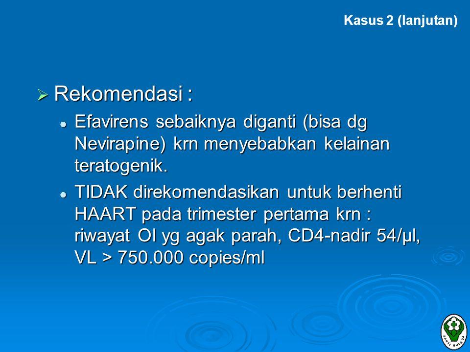 Kasus 2 (lanjutan) Rekomendasi : Efavirens sebaiknya diganti (bisa dg Nevirapine) krn menyebabkan kelainan teratogenik.