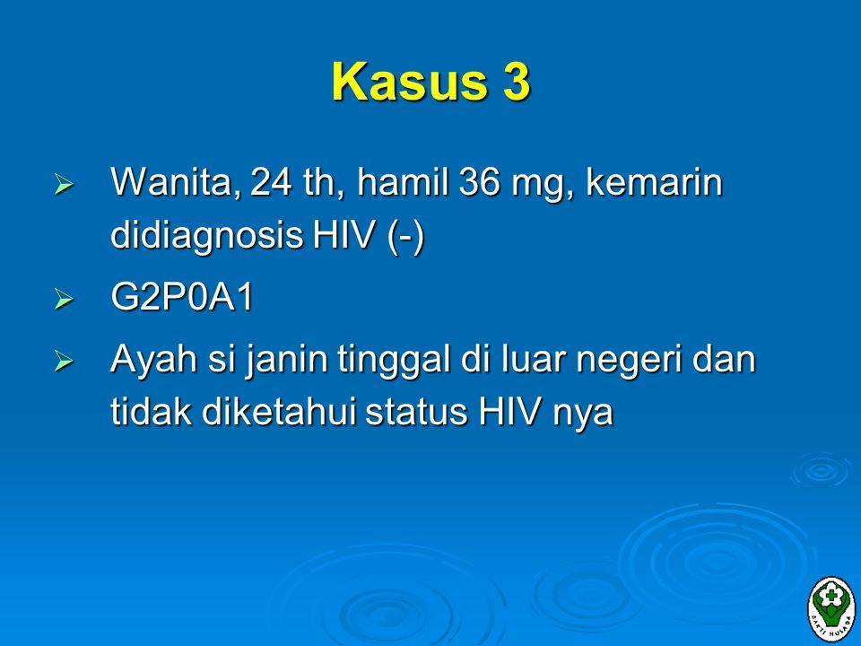 Kasus 3 Wanita, 24 th, hamil 36 mg, kemarin didiagnosis HIV (-) G2P0A1