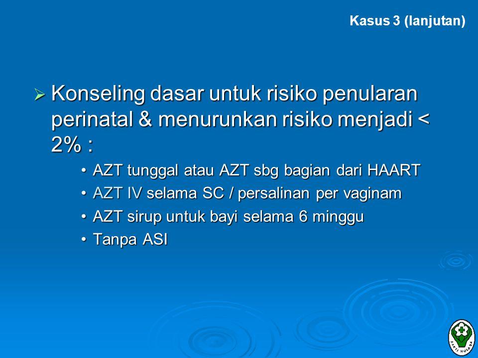 Kasus 3 (lanjutan) Konseling dasar untuk risiko penularan perinatal & menurunkan risiko menjadi < 2% :