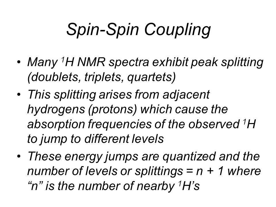 Spin-Spin Coupling Many 1H NMR spectra exhibit peak splitting (doublets, triplets, quartets)