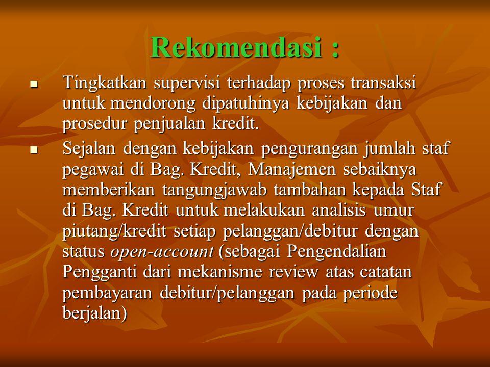 Rekomendasi : Tingkatkan supervisi terhadap proses transaksi untuk mendorong dipatuhinya kebijakan dan prosedur penjualan kredit.