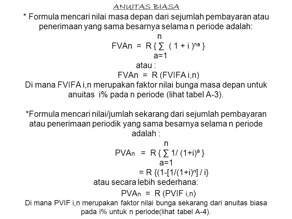 ANUITAS BIASA * Formula mencari nilai masa depan dari sejumlah pembayaran atau penerimaan yang sama besarnya selama n periode adalah: n FVAn = R { ∑ ( 1 + i )na } a=1 atau : FVAn = R (FVIFA i,n) Di mana FVIFA i,n merupakan faktor nilai bunga masa depan untuk anuitas i% pada n periode (lihat tabel A-3).