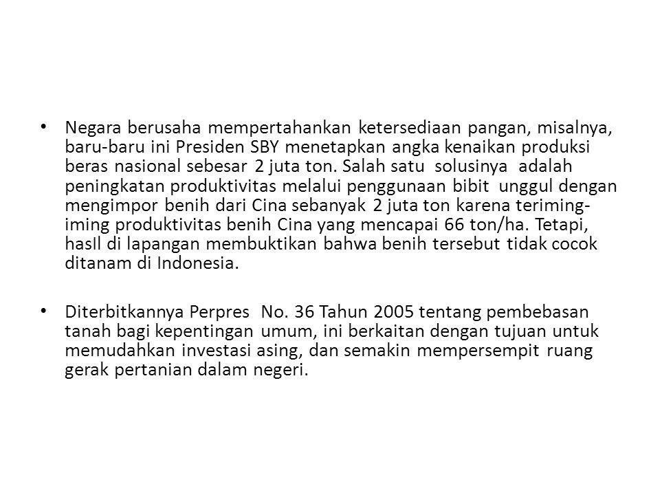 Negara berusaha mempertahankan ketersediaan pangan, misalnya, baru-baru ini Presiden SBY menetapkan angka kenaikan produksi beras nasional sebesar 2 juta ton. Salah satu solusinya adalah peningkatan produktivitas melalui penggunaan bibit unggul dengan mengimpor benih dari Cina sebanyak 2 juta ton karena teriming-iming produktivitas benih Cina yang mencapai 66 ton/ha. Tetapi, hasIl di lapangan membuktikan bahwa benih tersebut tidak cocok ditanam di Indonesia.