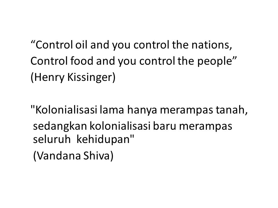 Control oil and you control the nations, Control food and you control the people (Henry Kissinger) Kolonialisasi lama hanya merampas tanah, sedangkan kolonialisasi baru merampas seluruh kehidupan (Vandana Shiva)