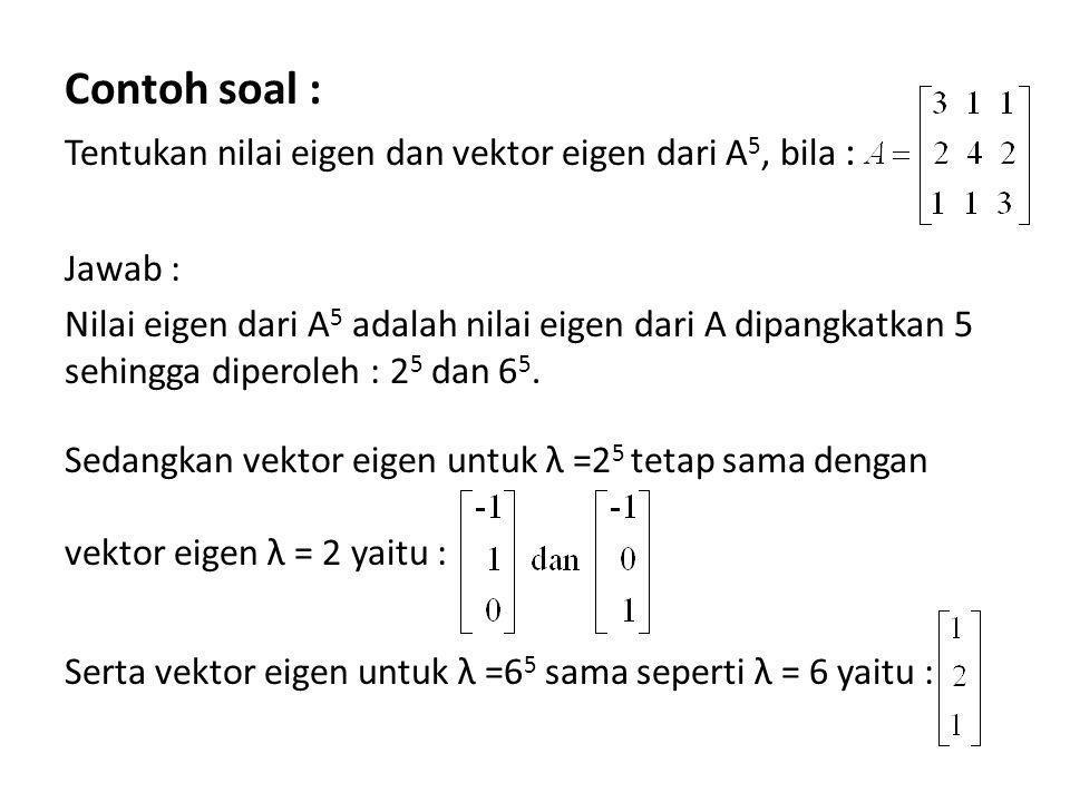 Contoh soal : Tentukan nilai eigen dan vektor eigen dari A5, bila :