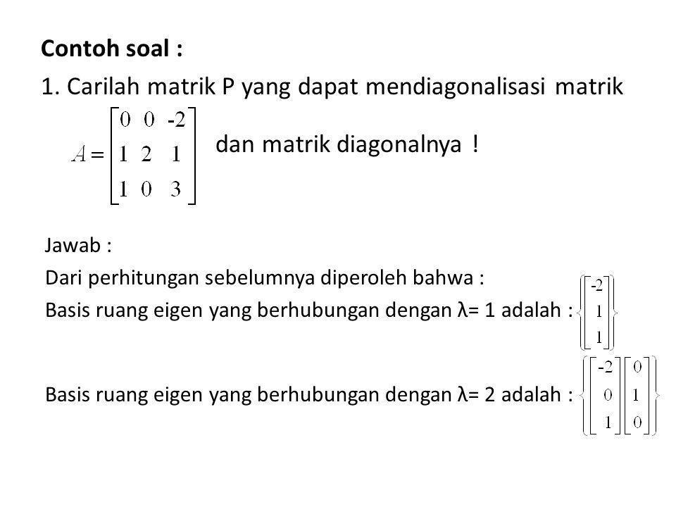 1. Carilah matrik P yang dapat mendiagonalisasi matrik